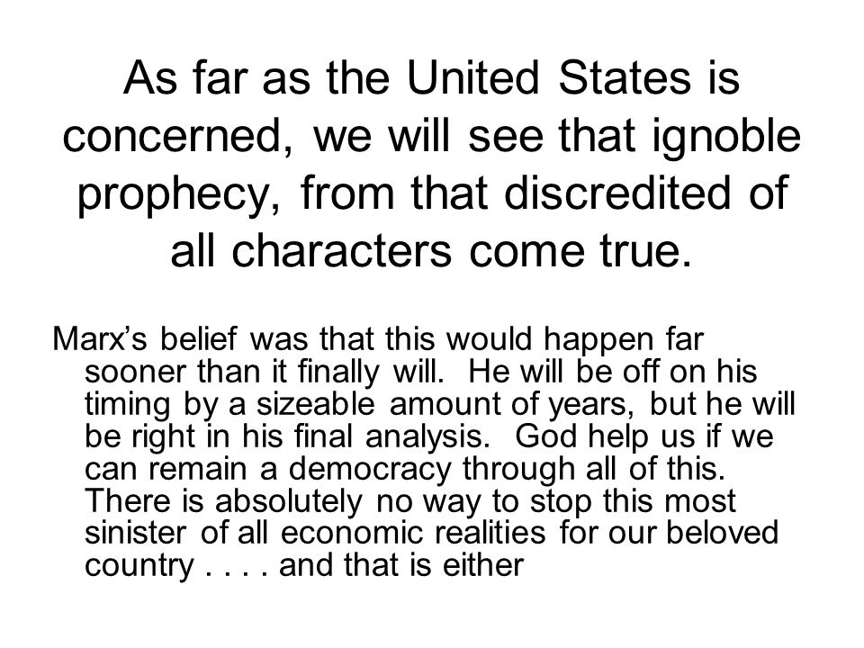 As far as the United States is concerned, we will see that ignoble prophecy, from that discredited of all characters come true.