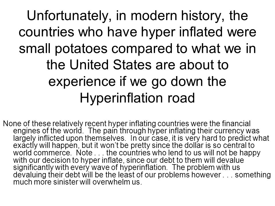 Unfortunately, in modern history, the countries who have hyper inflated were small potatoes compared to what we in the United States are about to experience if we go down the Hyperinflation road