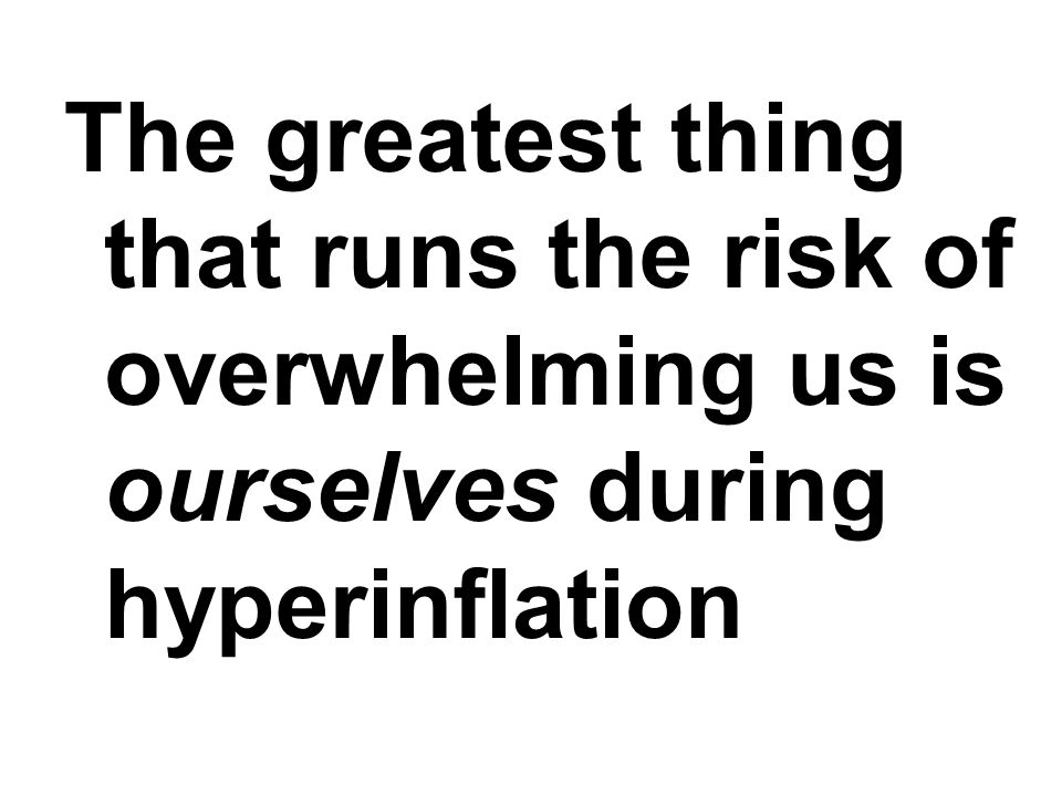 The greatest thing that runs the risk of overwhelming us is ourselves during hyperinflation