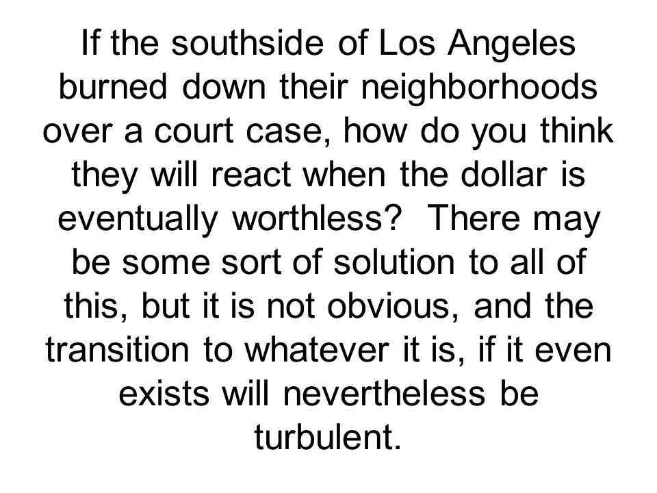 If the southside of Los Angeles burned down their neighborhoods over a court case, how do you think they will react when the dollar is eventually worthless.