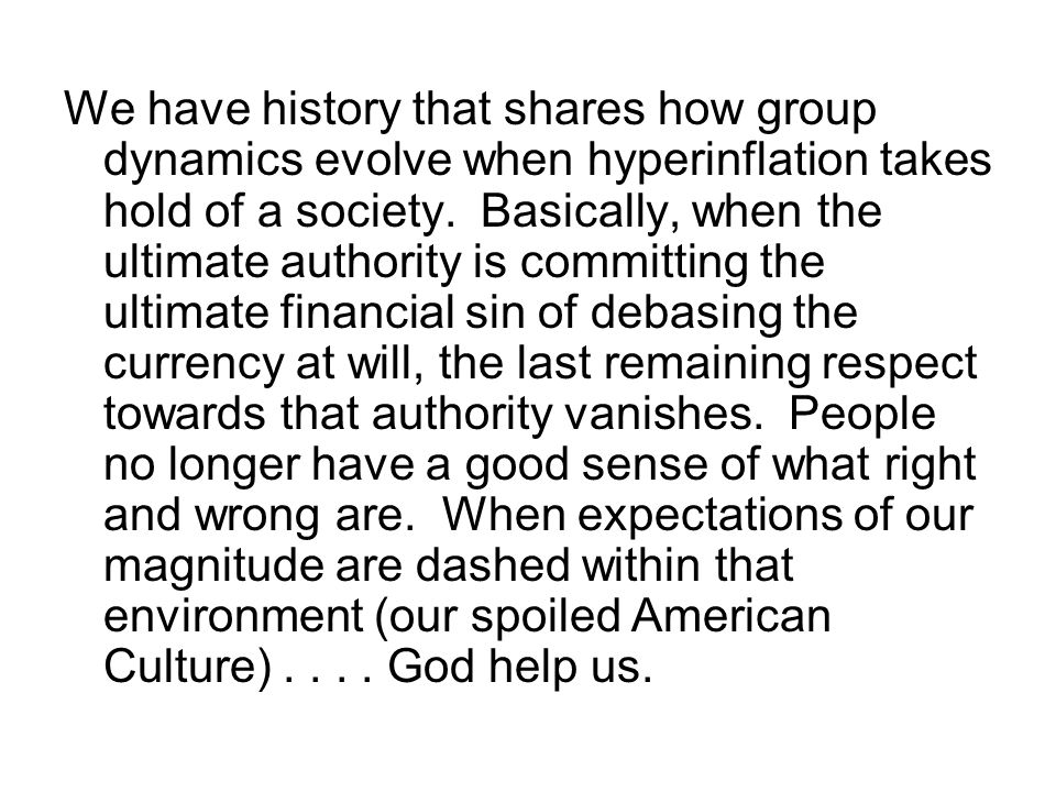 We have history that shares how group dynamics evolve when hyperinflation takes hold of a society.