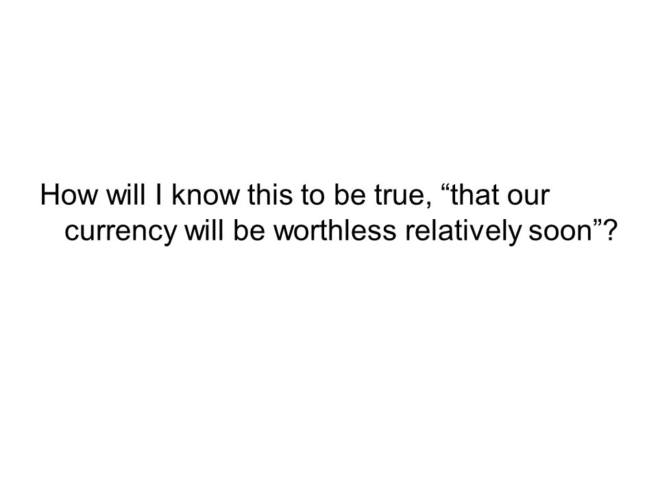 How will I know this to be true, that our currency will be worthless relatively soon
