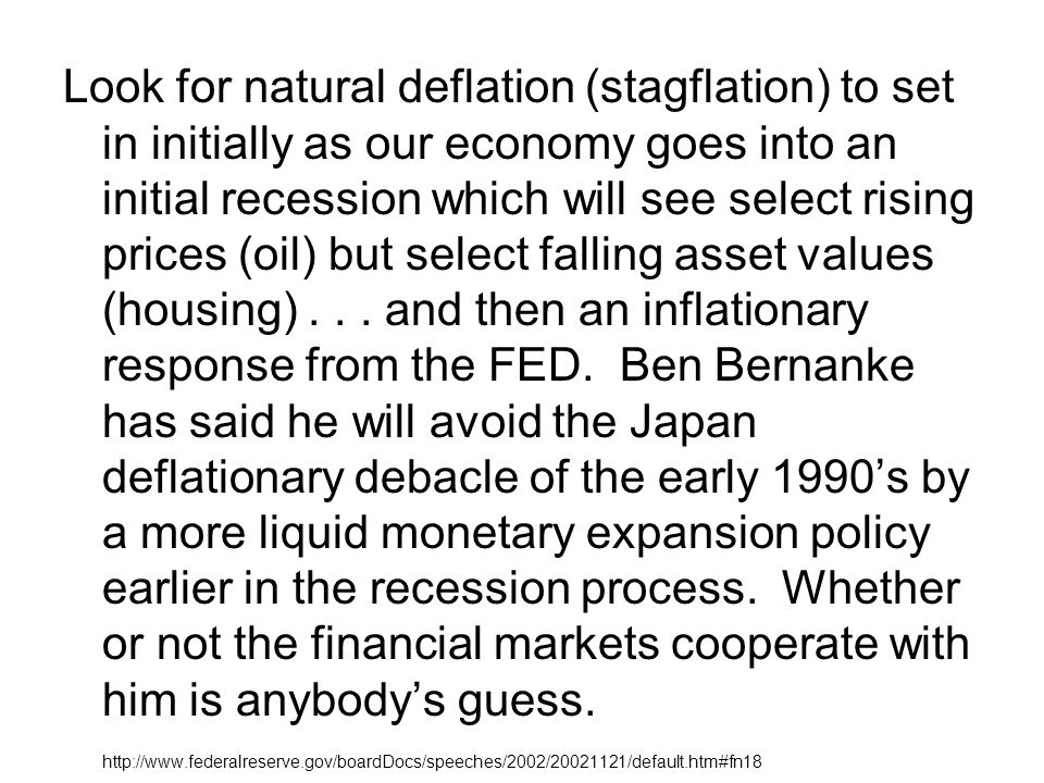 Look for natural deflation (stagflation) to set in initially as our economy goes into an initial recession which will see select rising prices (oil) but select falling asset values (housing) . . . and then an inflationary response from the FED. Ben Bernanke has said he will avoid the Japan deflationary debacle of the early 1990's by a more liquid monetary expansion policy earlier in the recession process. Whether or not the financial markets cooperate with him is anybody's guess.