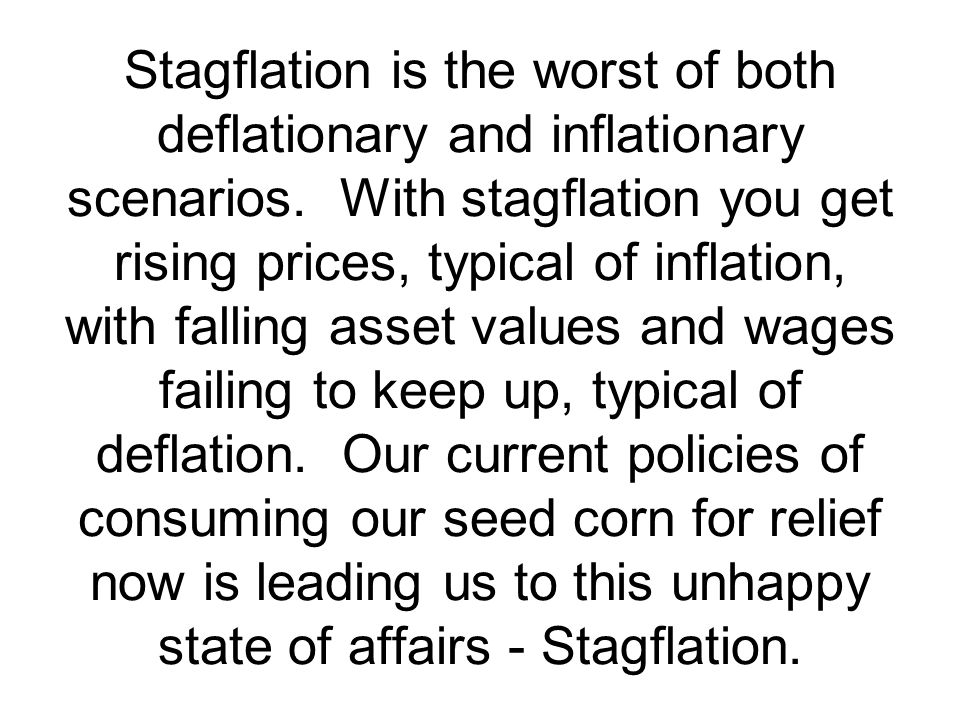 Stagflation is the worst of both deflationary and inflationary scenarios.
