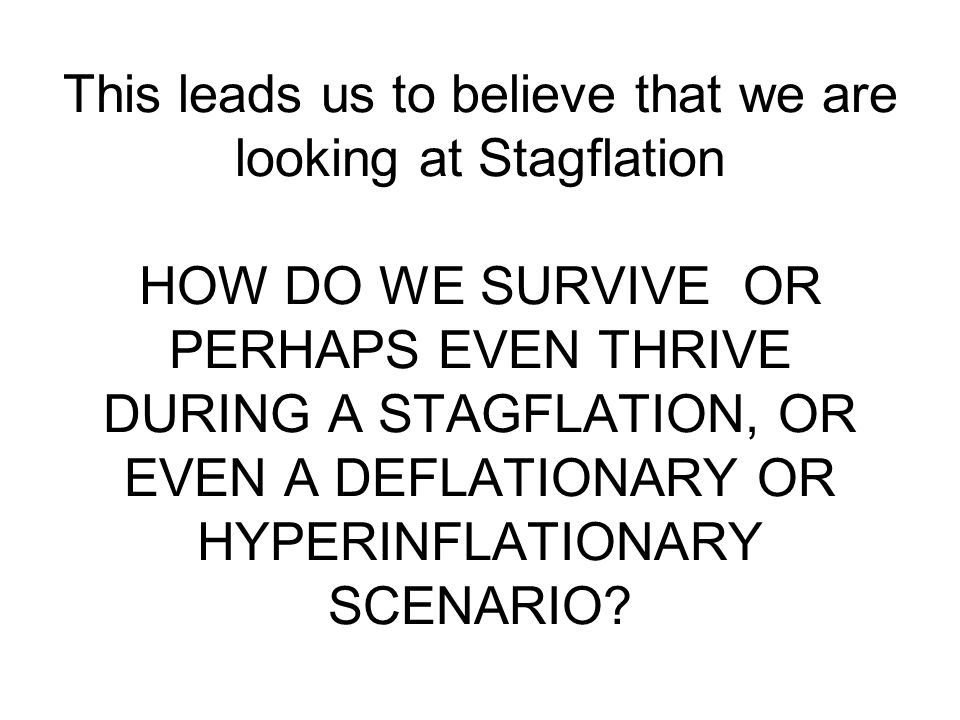 This leads us to believe that we are looking at Stagflation HOW DO WE SURVIVE OR PERHAPS EVEN THRIVE DURING A STAGFLATION, OR EVEN A DEFLATIONARY OR HYPERINFLATIONARY SCENARIO