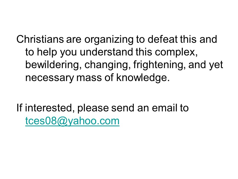 Christians are organizing to defeat this and to help you understand this complex, bewildering, changing, frightening, and yet necessary mass of knowledge.