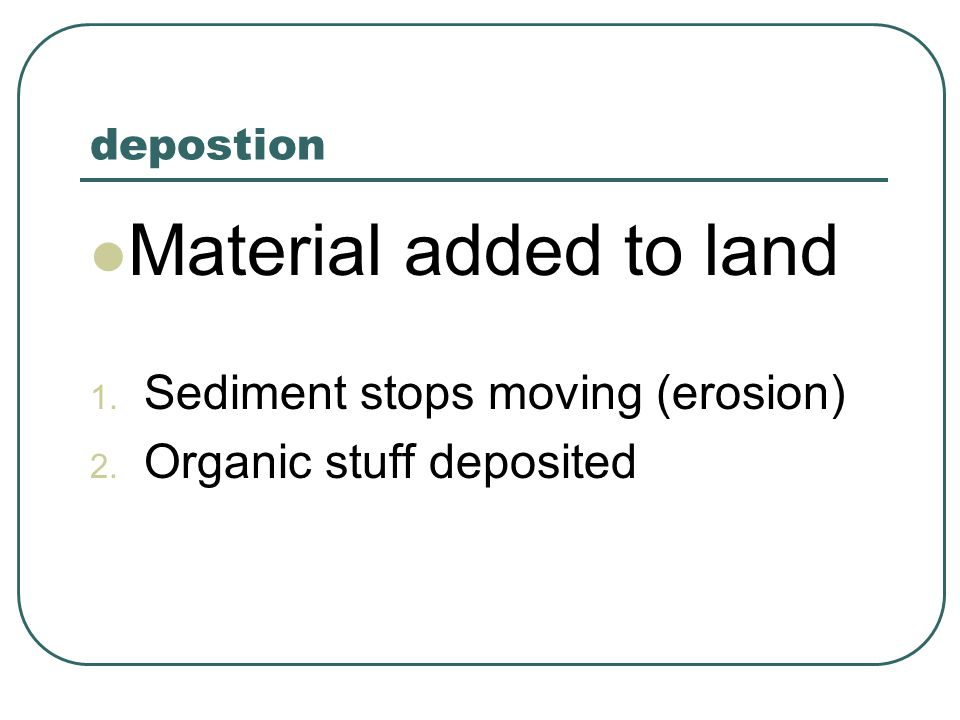 Material added to land Sediment stops moving (erosion)