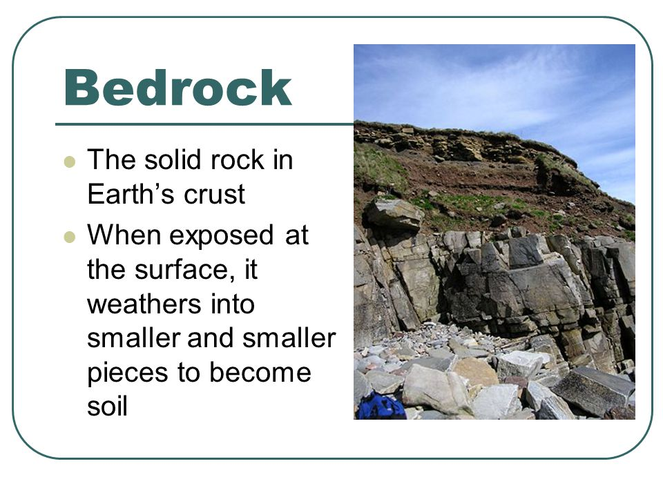 Bedrock The solid rock in Earth's crust