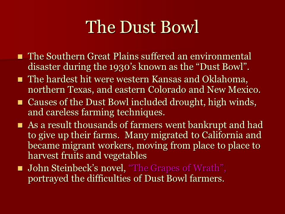 The Dust Bowl The Southern Great Plains suffered an environmental disaster during the 1930's known as the Dust Bowl .