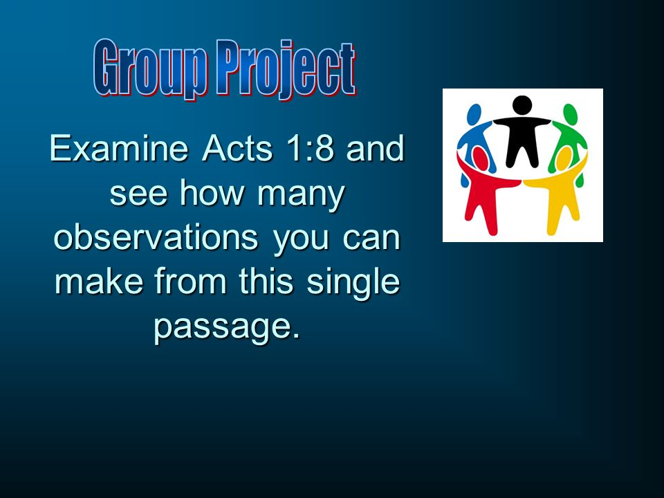 Group Project Examine Acts 1:8 and see how many observations you can make from this single passage.