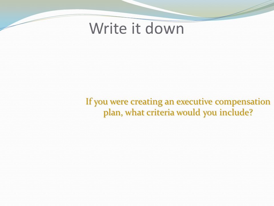 Write it down If you were creating an executive compensation plan, what criteria would you include