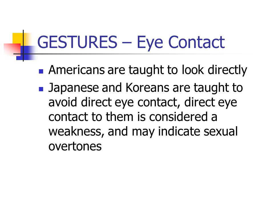 GESTURES – Eye Contact Americans are taught to look directly