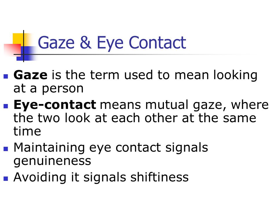 Gaze & Eye Contact Gaze is the term used to mean looking at a person