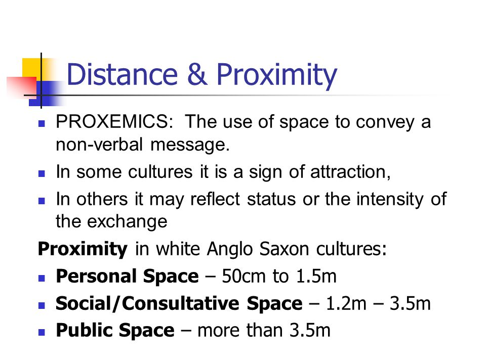 Distance & Proximity PROXEMICS: The use of space to convey a non-verbal message. In some cultures it is a sign of attraction,