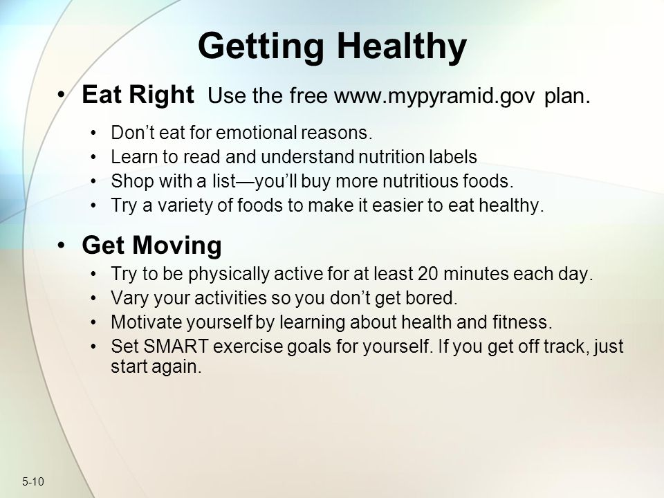 Getting Healthy Eat Right Use the free www.mypyramid.gov plan.