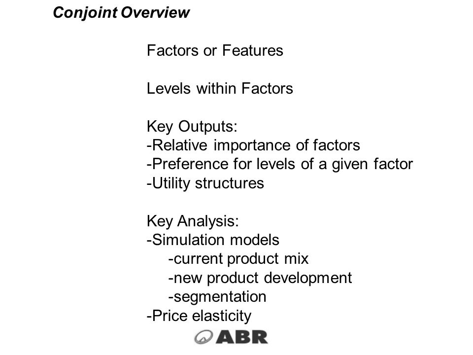 Conjoint Overview Factors or Features. Levels within Factors. Key Outputs: Relative importance of factors.