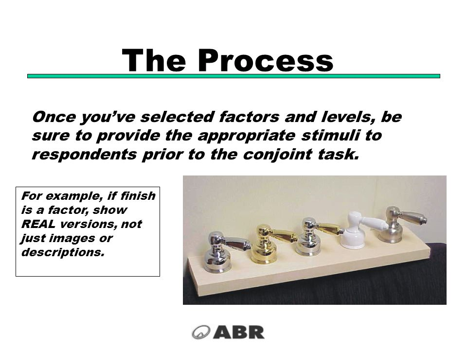 The Process Once you've selected factors and levels, be sure to provide the appropriate stimuli to respondents prior to the conjoint task.