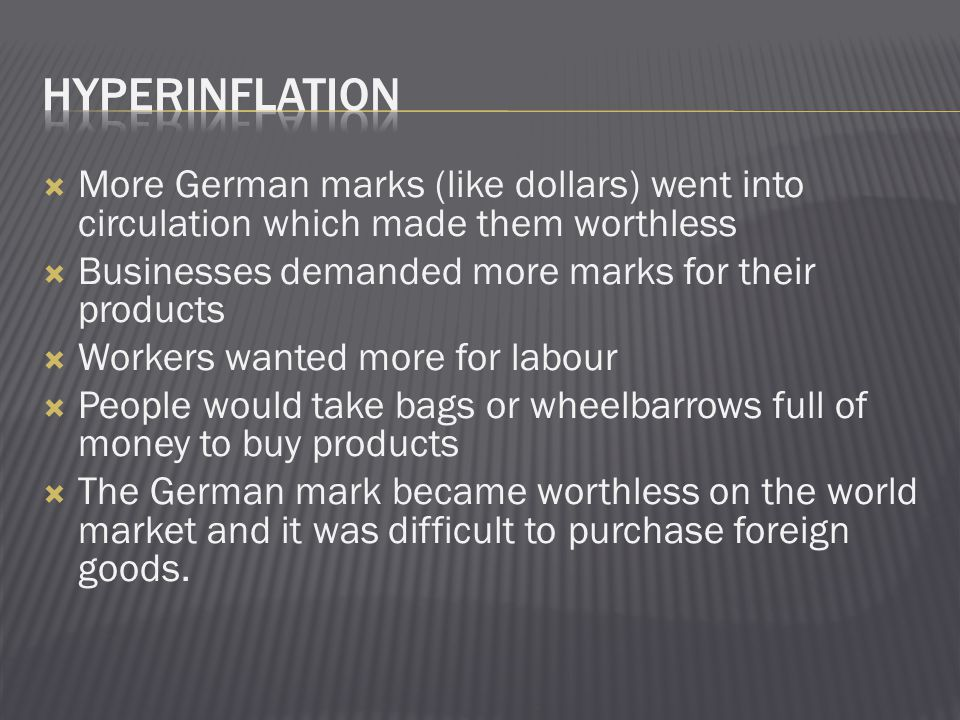 Hyperinflation More German marks (like dollars) went into circulation which made them worthless. Businesses demanded more marks for their products.