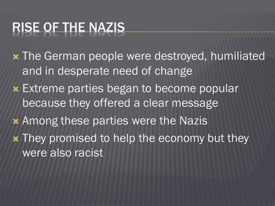 Rise of the Nazis The German people were destroyed, humiliated and in desperate need of change.
