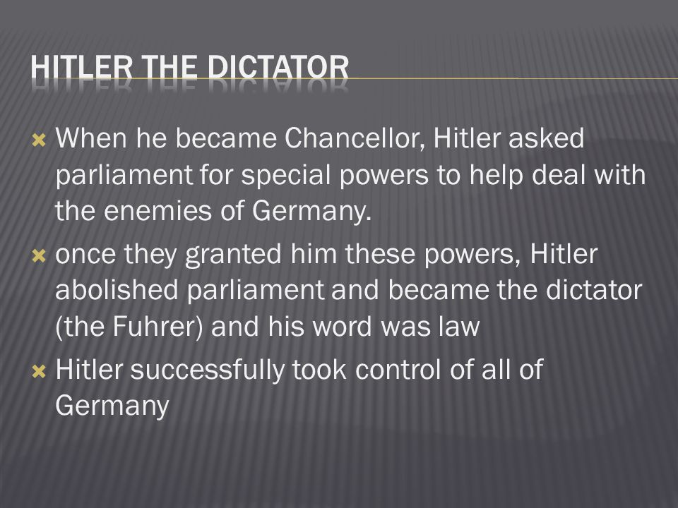 Hitler the dictator When he became Chancellor, Hitler asked parliament for special powers to help deal with the enemies of Germany.