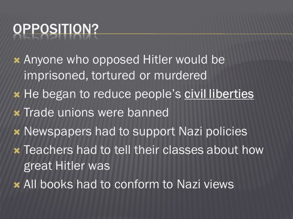 Opposition Anyone who opposed Hitler would be imprisoned, tortured or murdered. He began to reduce people's civil liberties.
