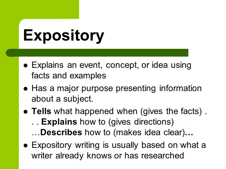Expository Explains an event, concept, or idea using facts and examples. Has a major purpose presenting information about a subject.