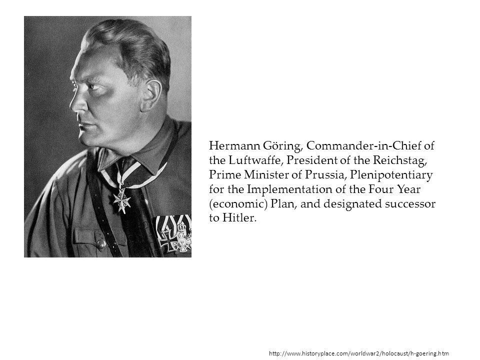 Hermann Göring, Commander-in-Chief of the Luftwaffe, President of the Reichstag, Prime Minister of Prussia, Plenipotentiary for the Implementation of the Four Year (economic) Plan, and designated successor to Hitler.