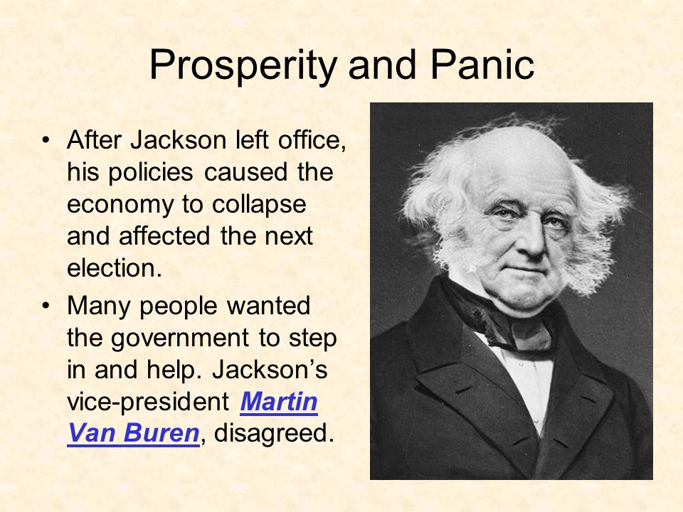 Prosperity and Panic After Jackson left office, his policies caused the economy to collapse and affected the next election.