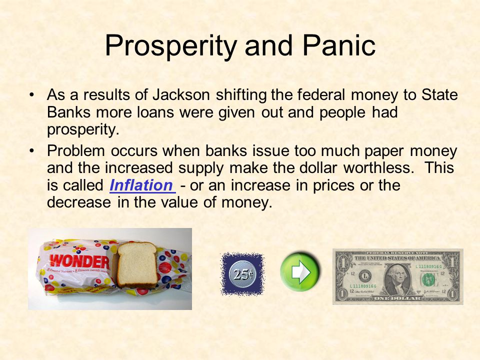 Prosperity and Panic As a results of Jackson shifting the federal money to State Banks more loans were given out and people had prosperity.