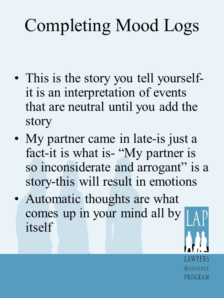 Completing Mood Logs This is the story you tell yourself-it is an interpretation of events that are neutral until you add the story.