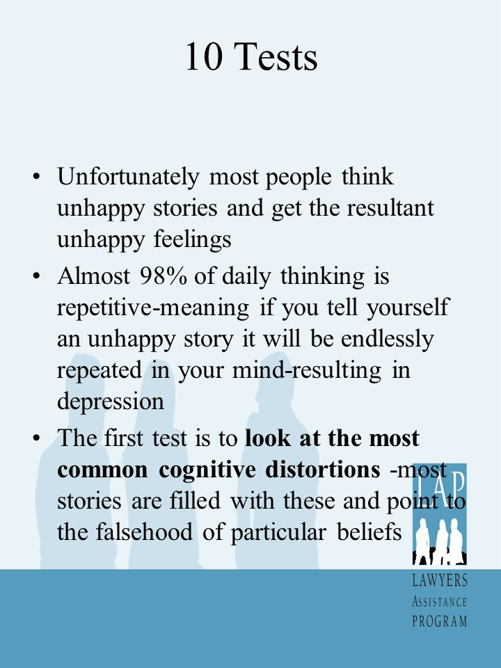 10 Tests Unfortunately most people think unhappy stories and get the resultant unhappy feelings.