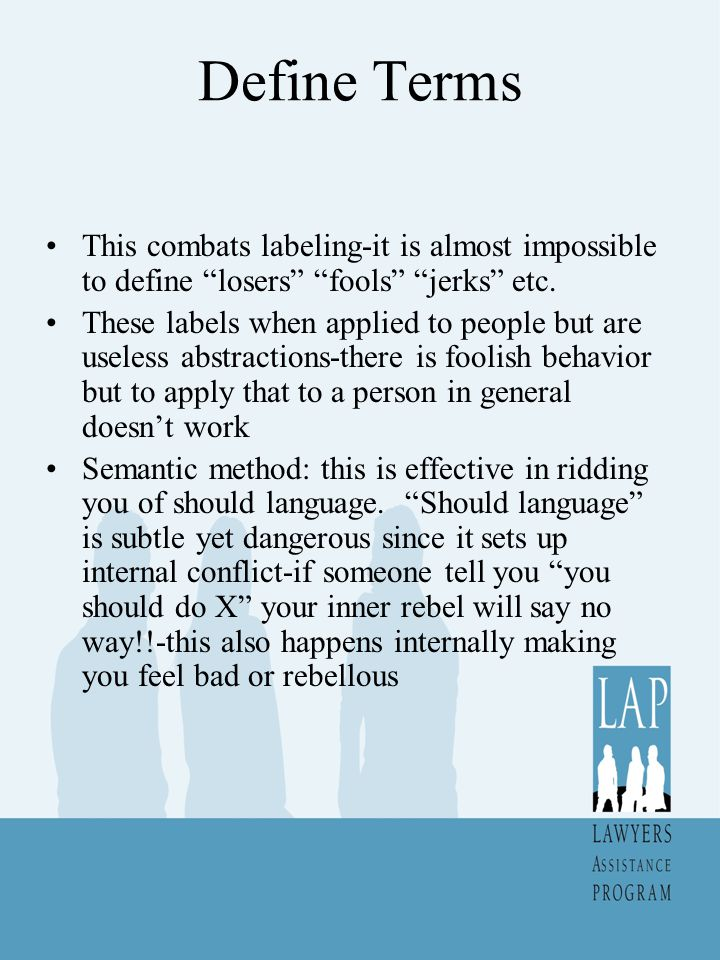 Define Terms This combats labeling-it is almost impossible to define losers fools jerks etc.