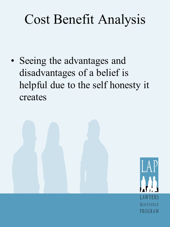 Cost Benefit Analysis Seeing the advantages and disadvantages of a belief is helpful due to the self honesty it creates.