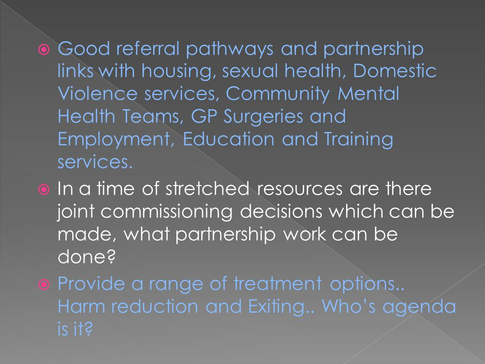 Good referral pathways and partnership links with housing, sexual health, Domestic Violence services, Community Mental Health Teams, GP Surgeries and Employment, Education and Training services.