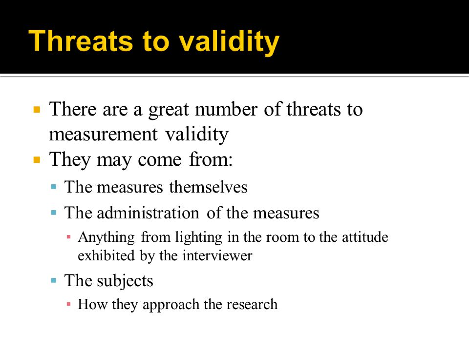 Threats to validity There are a great number of threats to measurement validity. They may come from: