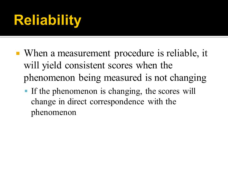 Reliability When a measurement procedure is reliable, it will yield consistent scores when the phenomenon being measured is not changing.