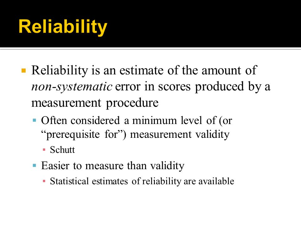 Reliability Reliability is an estimate of the amount of non-systematic error in scores produced by a measurement procedure.