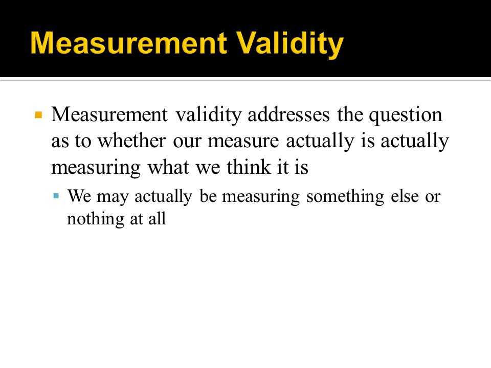 Measurement Validity Measurement validity addresses the question as to whether our measure actually is actually measuring what we think it is.
