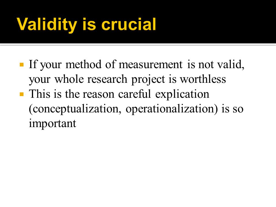 Validity is crucial If your method of measurement is not valid, your whole research project is worthless.