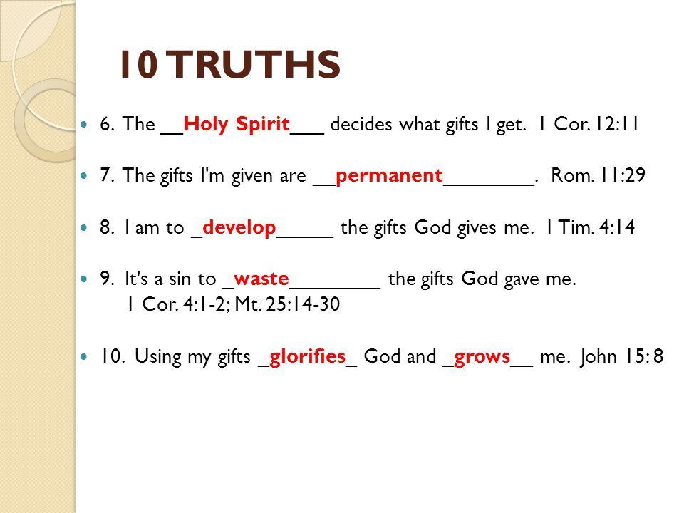 10 TRUTHS 6. The __Holy Spirit___ decides what gifts I get. 1 Cor. 12:11. 7. The gifts I m given are __permanent________. Rom. 11:29.