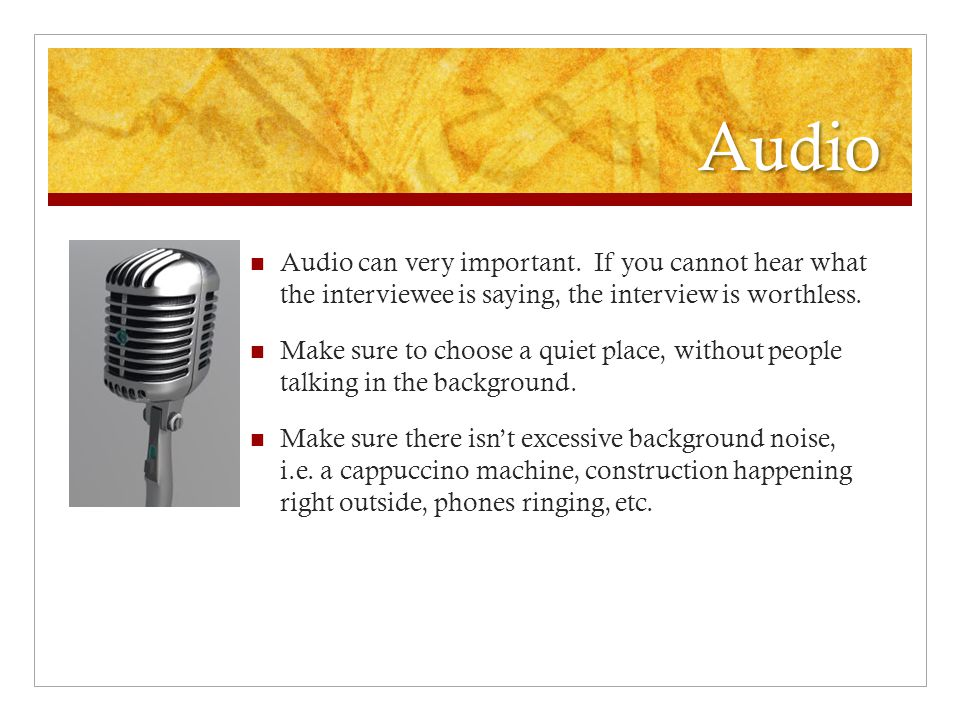 Audio Audio can very important. If you cannot hear what the interviewee is saying, the interview is worthless.