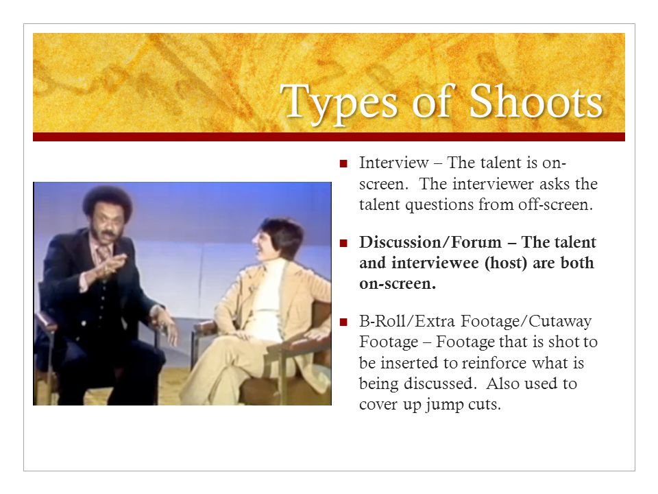 Types of Shoots Interview – The talent is on- screen. The interviewer asks the talent questions from off-screen.