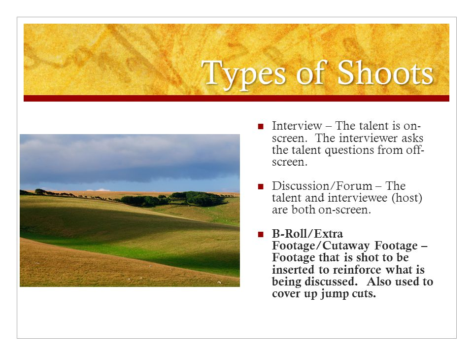 Types of Shoots Interview – The talent is on- screen. The interviewer asks the talent questions from off- screen.