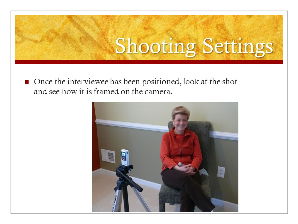 Shooting Settings Once the interviewee has been positioned, look at the shot and see how it is framed on the camera.
