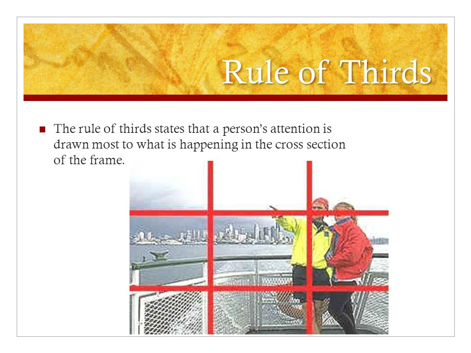 Rule of Thirds The rule of thirds states that a person's attention is drawn most to what is happening in the cross section of the frame.
