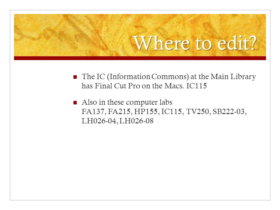 Where to edit The IC (Information Commons) at the Main Library has Final Cut Pro on the Macs. IC115.