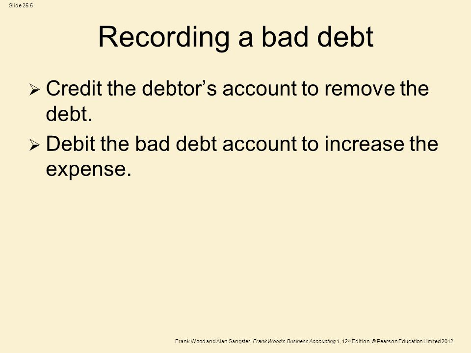 Recording a bad debt Credit the debtor's account to remove the debt.