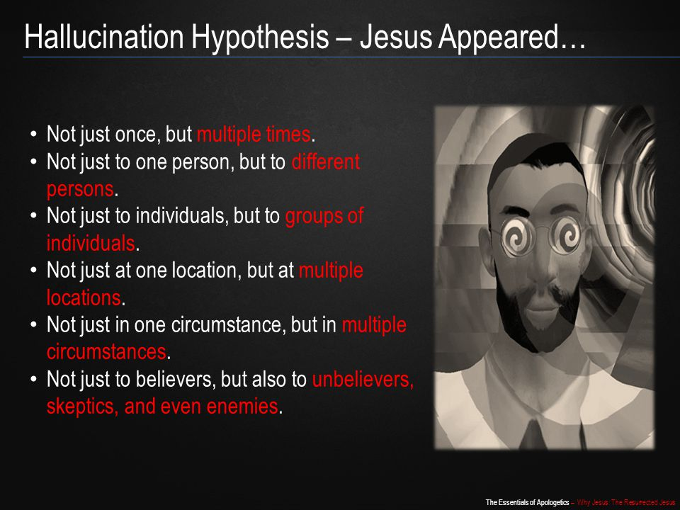 Hallucination Hypothesis – Jesus Appeared…