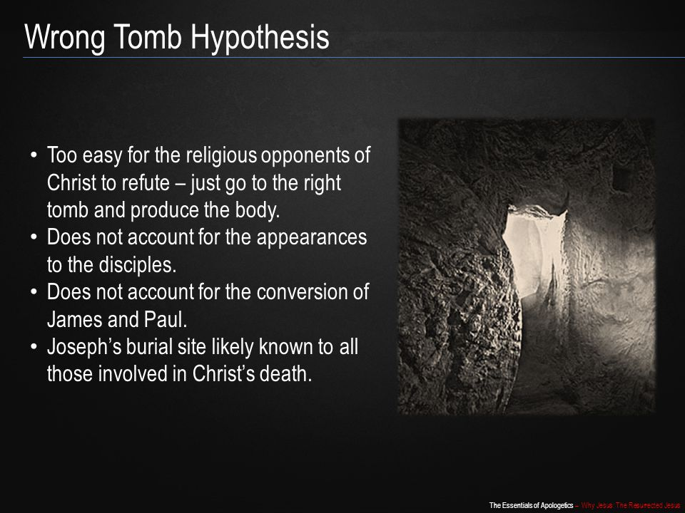 Wrong Tomb Hypothesis Too easy for the religious opponents of Christ to refute – just go to the right tomb and produce the body.