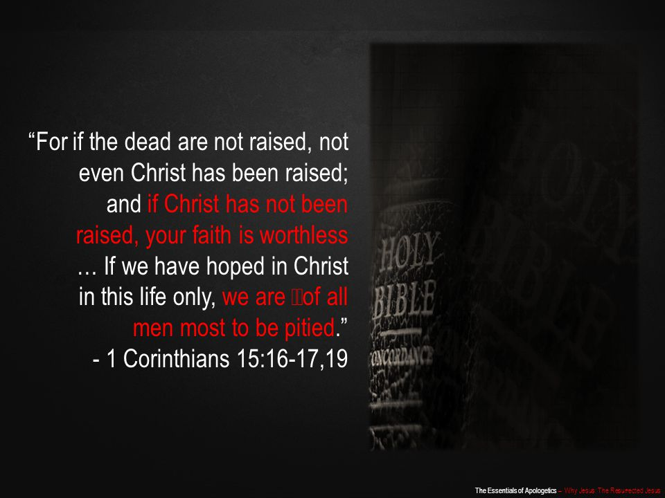 For if the dead are not raised, not even Christ has been raised; and if Christ has not been raised, your faith is worthless … If we have hoped in Christ in this life only, we are of all men most to be pitied.